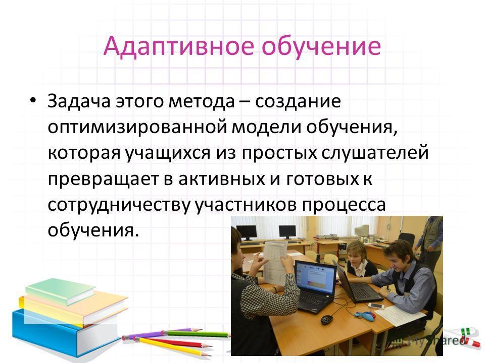 Адаптивное обучение Задача этого метода – создание оптимизированной модели обучения, которая учащихся из простых слушателей превращает в активных и готовых к сотрудничеству участников процесса обучения.