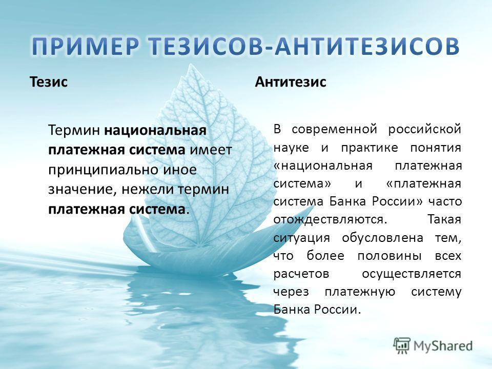 Тезис Антитезис Термин национальная платежная система имеет принципиально иное значение, нежели термин платежная система. В современной российской науке и практике понятия «национальная платежная система» и «платежная система Банка России» часто отож