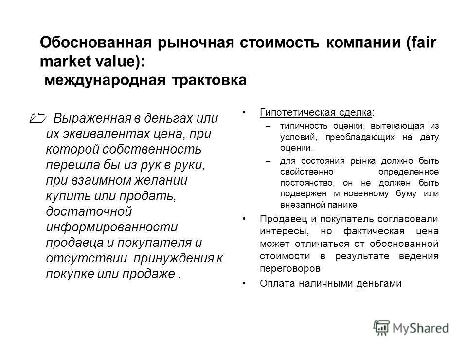 Обоснованная рыночная стоимость компании (fair market value): международная трактовка Выраженная в деньгах или их эквивалентах цена, при которой собственность перешла бы из рук в руки, при взаимном желании купить или продать, достаточной информирован