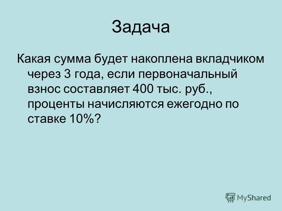 Задача Какая сумма будет накоплена вкладчиком через 3 года, если первоначальный взнос составляет 400 тыс. руб., проценты начисляются ежегодно по ставке 10%?