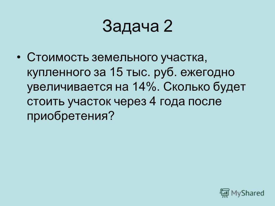 Задача 2 Стоимость земельного участка, купленного за 15 тыс. руб. ежегодно увеличивается на 14%. Сколько будет стоить участок через 4 года после приобретения?