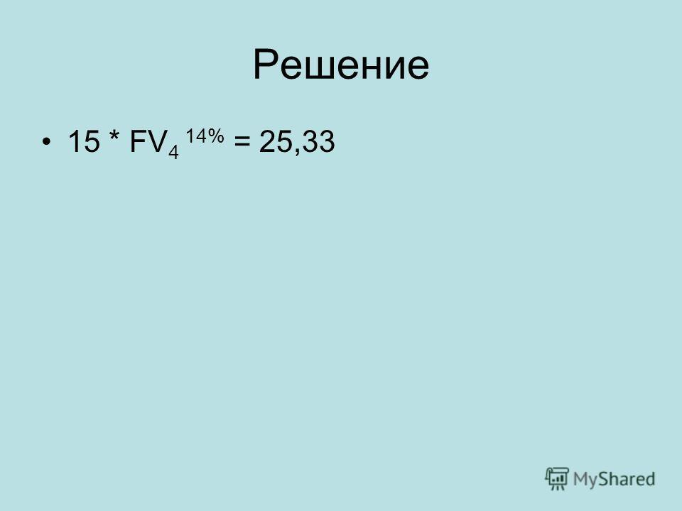 Решение 15 * FV 4 14% = 25,33