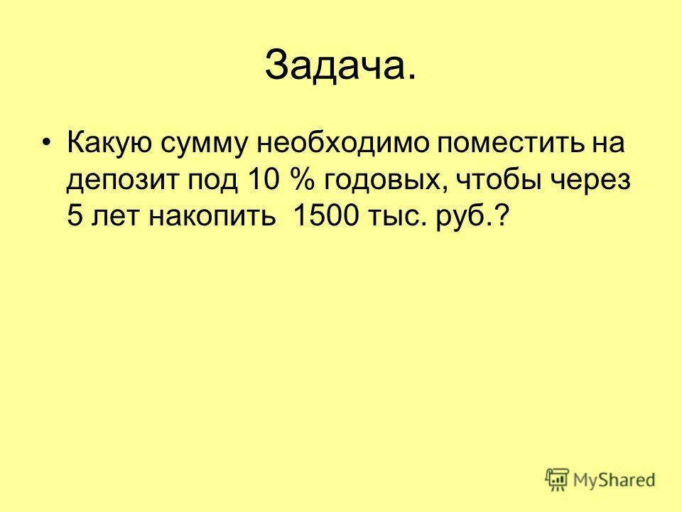 Задача. Какую сумму необходимо поместить на депозит под 10 % годовых, чтобы через 5 лет накопить 1500 тыс. руб.?