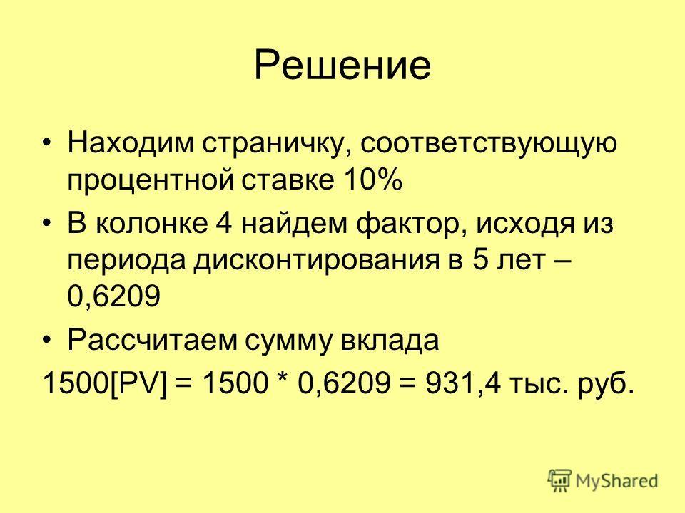 Решение Находим страничку, соответствующую процентной ставке 10% В колонке 4 найдем фактор, исходя из периода дисконтирования в 5 лет – 0,6209 Рассчитаем сумму вклада 1500[PV] = 1500 * 0,6209 = 931,4 тыс. руб.