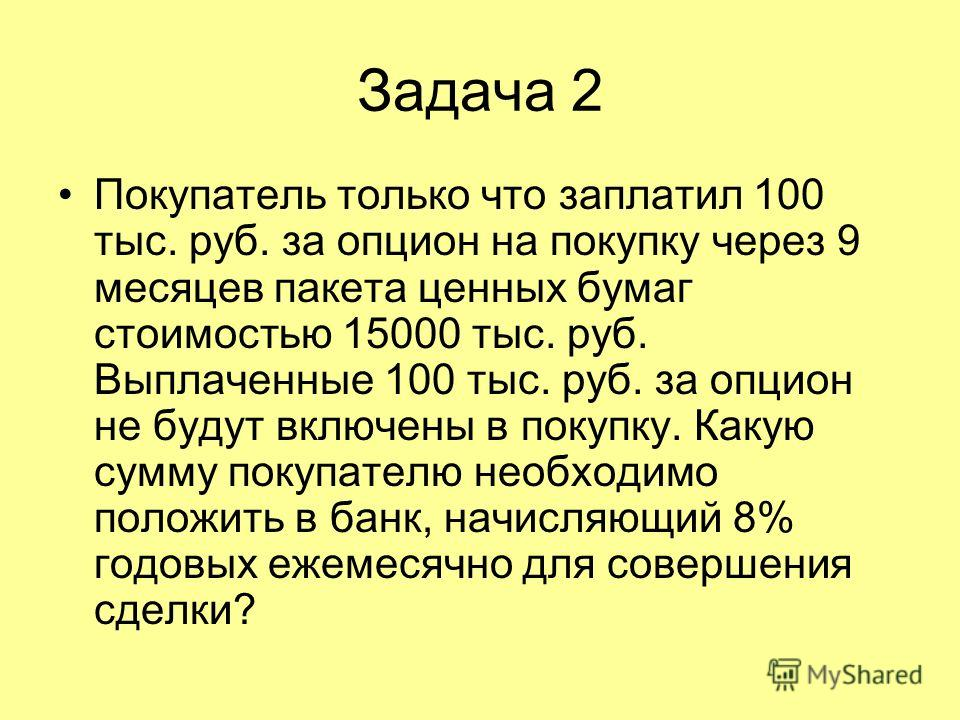 Задача 2 Покупатель только что заплатил 100 тыс. руб. за опцион на покупку через 9 месяцев пакета ценных бумаг стоимостью 15000 тыс. руб. Выплаченные 100 тыс. руб. за опцион не будут включены в покупку. Какую сумму покупателю необходимо положить в ба