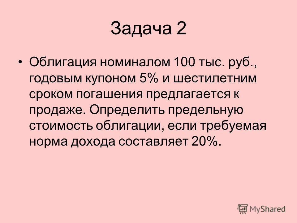 Задача 2 Облигация номиналом 100 тыс. руб., годовым купоном 5% и шестилетним сроком погашения предлагается к продаже. Определить предельную стоимость облигации, если требуемая норма дохода составляет 20%.