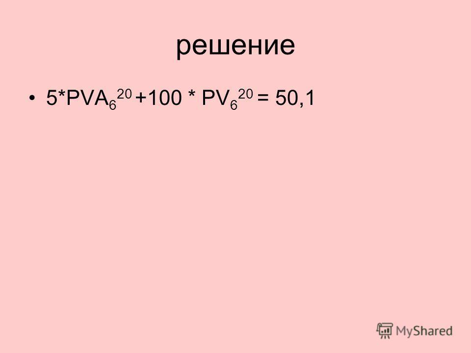 решение 5*PVA 6 20 +100 * PV 6 20 = 50,1