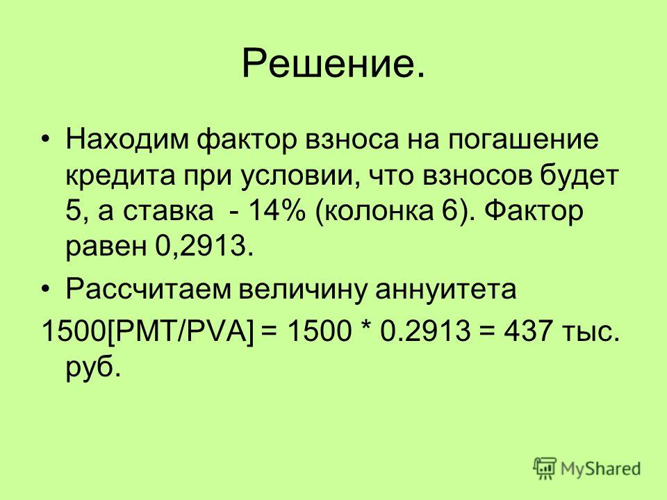 Решение. Находим фактор взноса на погашение кредита при условии, что взносов будет 5, а ставка - 14% (колонка 6). Фактор равен 0,2913. Рассчитаем величину аннуитета 1500[PMT/PVA] = 1500 * 0.2913 = 437 тыс. руб.