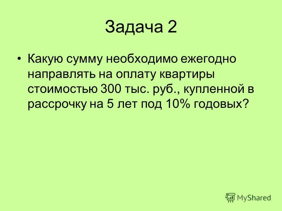Задача 2 Какую сумму необходимо ежегодно направлять на оплату квартиры стоимостью 300 тыс. руб., купленной в рассрочку на 5 лет под 10% годовых?