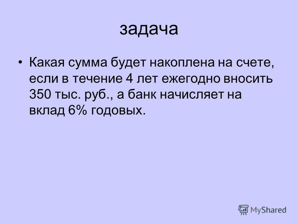задача Какая сумма будет накоплена на счете, если в течение 4 лет ежегодно вносить 350 тыс. руб., а банк начисляет на вклад 6% годовых.