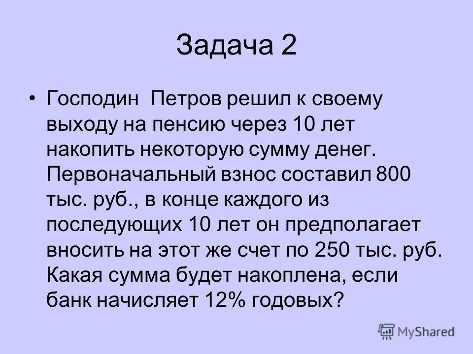 Задача 2 Господин Петров решил к своему выходу на пенсию через 10 лет накопить некоторую сумму денег. Первоначальный взнос составил 800 тыс. руб., в конце каждого из последующих 10 лет он предполагает вносить на этот же счет по 250 тыс. руб. Какая су