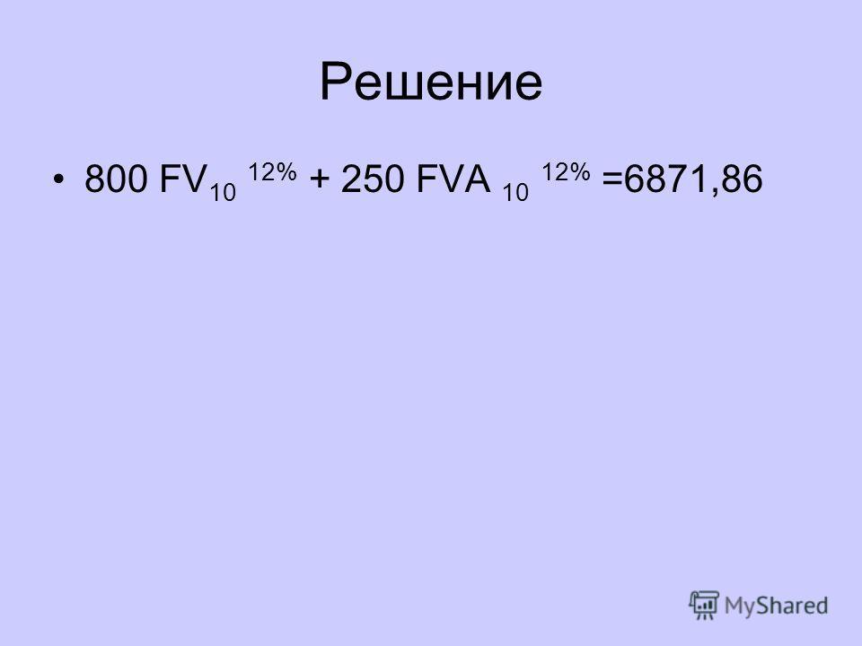 Решение 800 FV 10 12% + 250 FVA 10 12% =6871,86