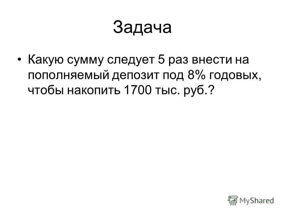 Задача Какую сумму следует 5 раз внести на пополняемый депозит под 8% годовых, чтобы накопить 1700 тыс. руб.?