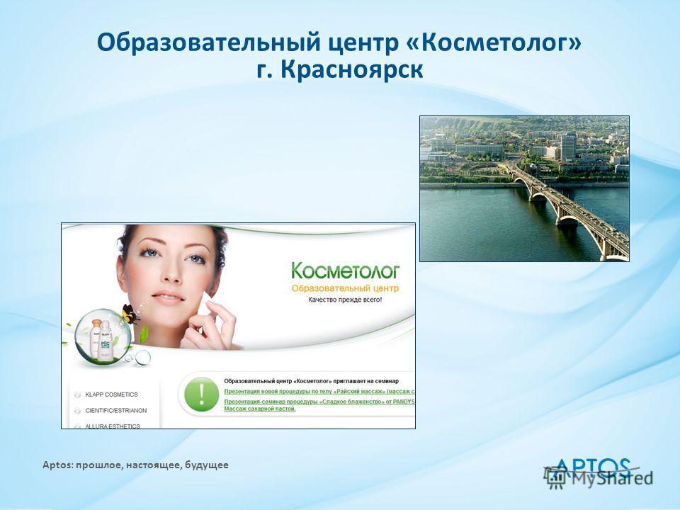 Aptos: прошлое, настоящее, будущее Образовательный центр «Косметолог» г. Красноярск