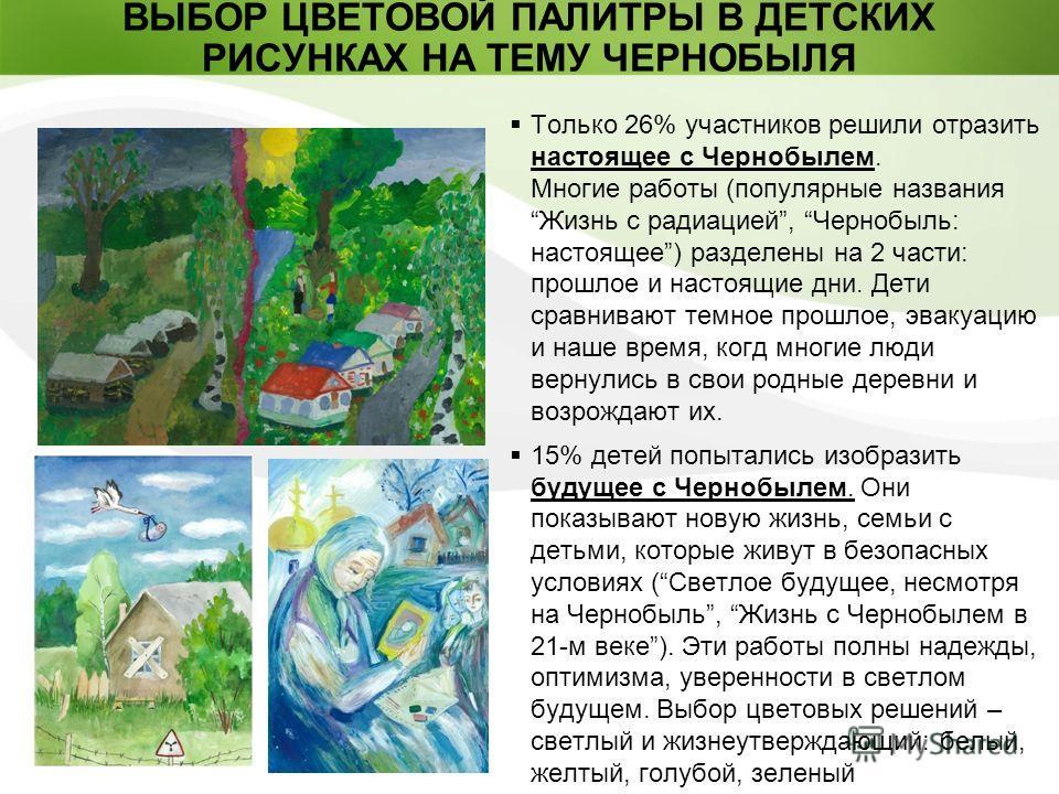 Page 7 Только 26% участников решили отразить настоящее с Чернобылем. Многие работы (популярные названия Жизнь с радиацией, Чернобыль: настоящее) разделены на 2 части: прошлое и настоящие дни. Дети сравнивают темное прошлое, эвакуацию и наше время, ко