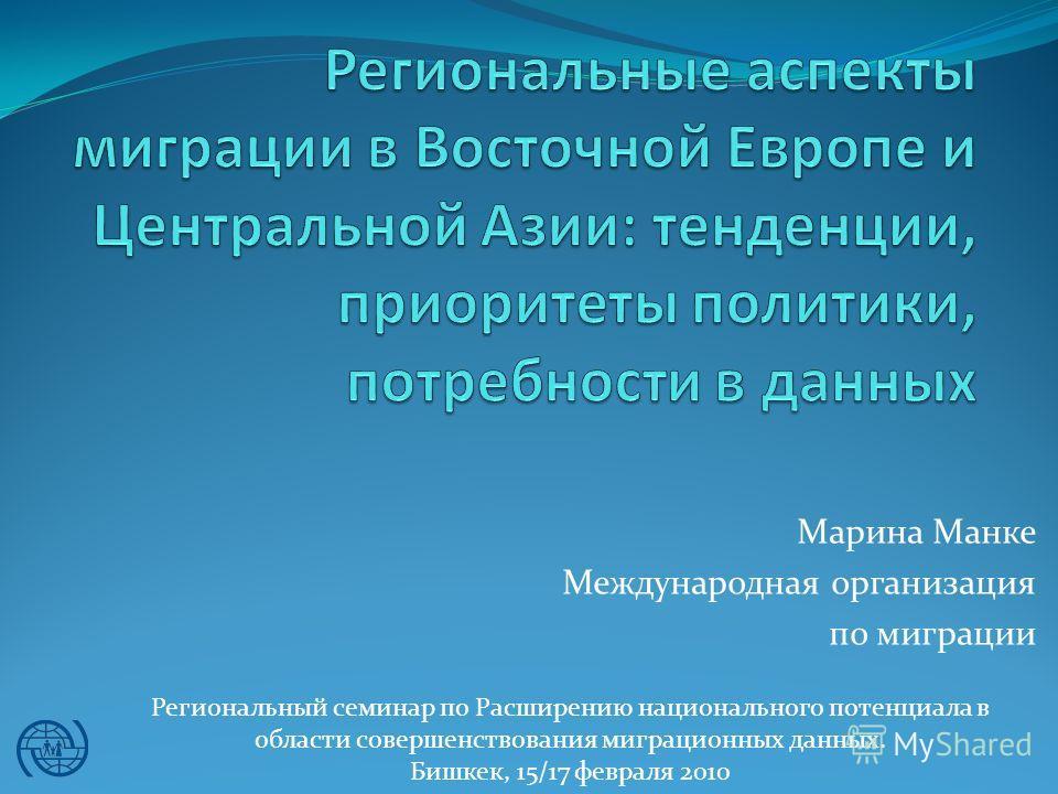 Марина Манке Международная организация по миграции Региональный семинар по Расширению национального потенциала в области совершенствования миграционных данных. Бишкек, 15/17 февраля 2010