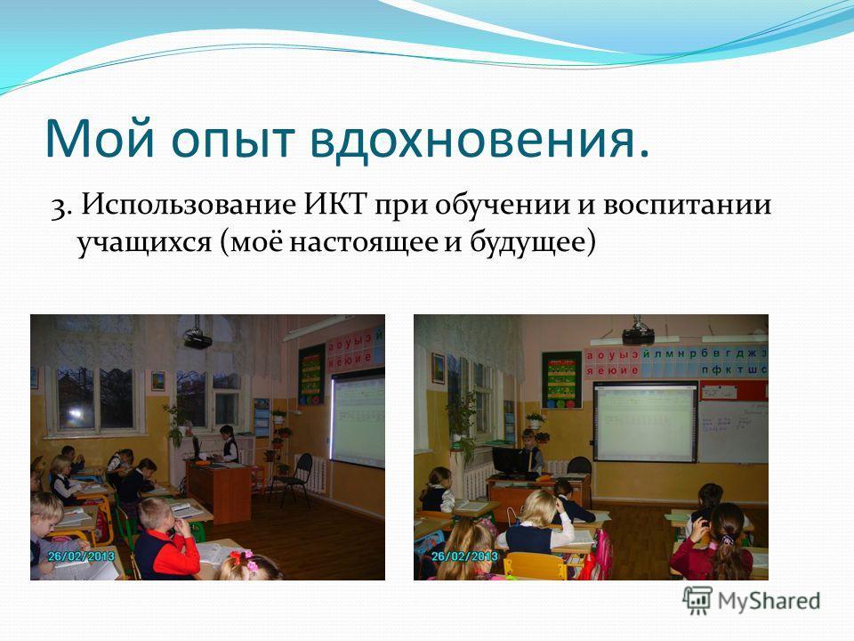 Мой опыт вдохновения. 3. Использование ИКТ при обучении и воспитании учащихся (моё настоящее и будущее)