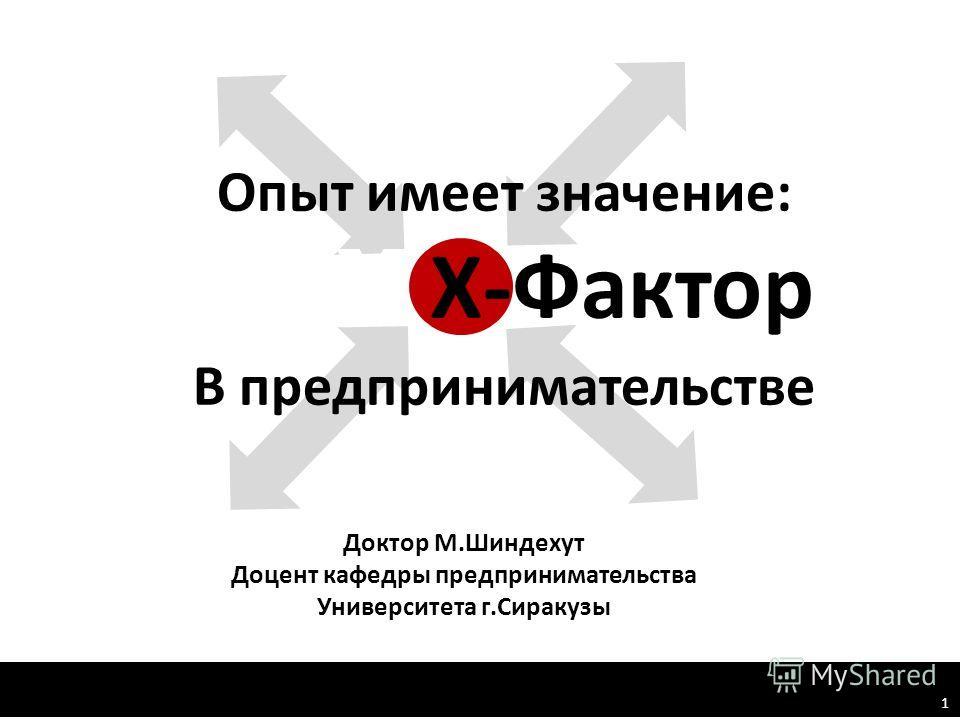 Опыт имеет значение: XХ Х-Фактор В предпринимательстве Доктор М.Шиндехут Доцент кафедры предпринимательства Университета г.Сиракузы 1