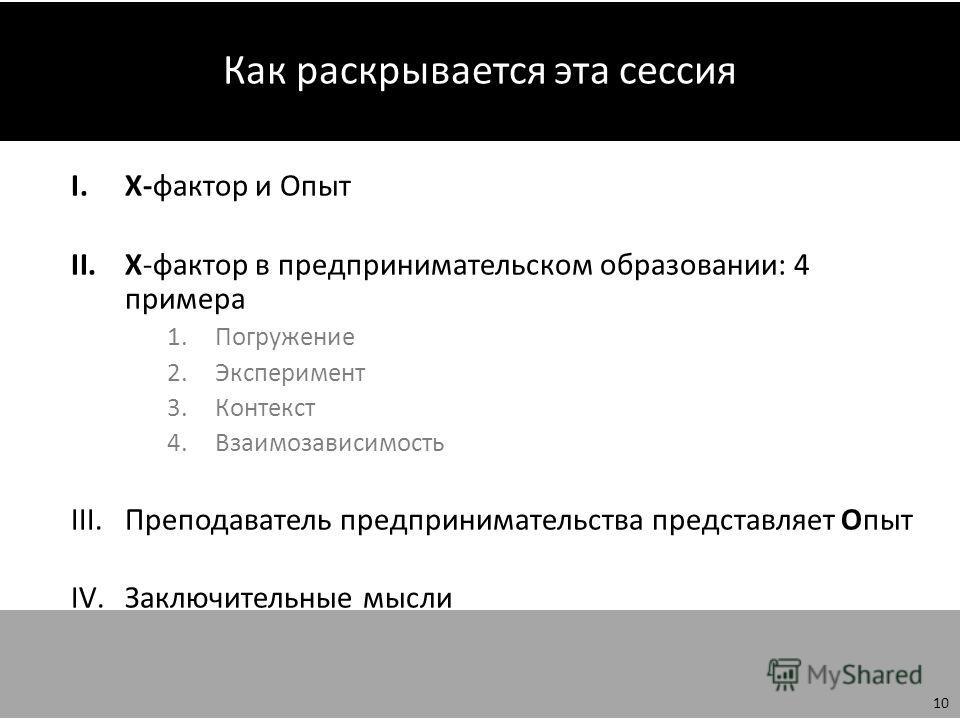 Как раскрывается эта сессия I.Х-фактор и Опыт II.Х-фактор в предпринимательском образовании: 4 примера 1. Погружение 2. Эксперимент 3. Контекст 4. Взаимозависимость III.Преподаватель предпринимательства представляет Опыт IV.Заключительные мысли 10