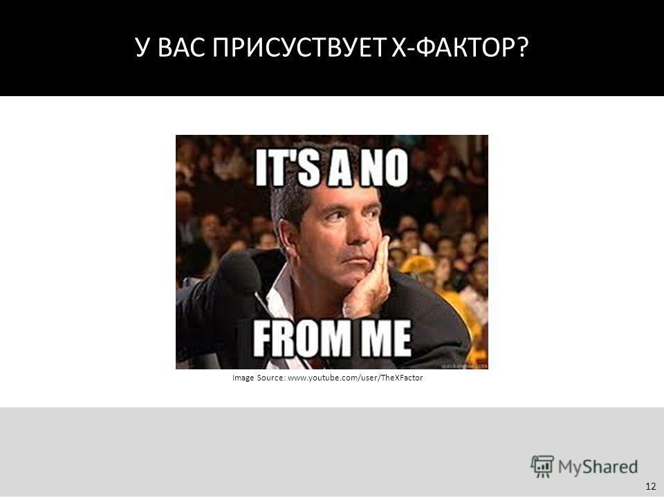 У ВАС ПРИСУСТВУЕТ Х-ФАКТОР? Image Source: www.youtube.com/user/TheXFactor 12