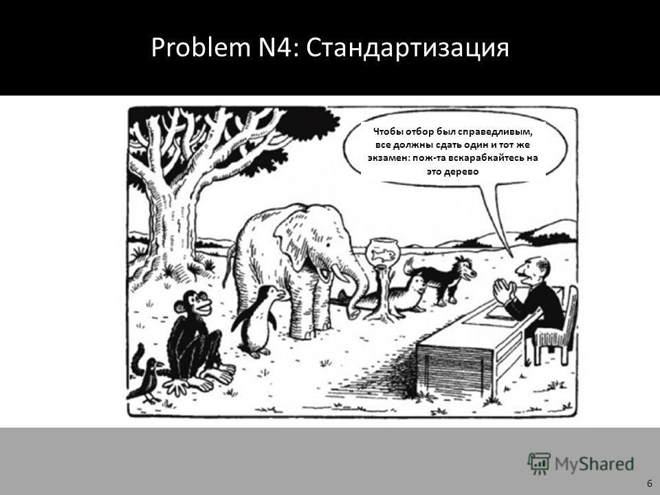 Problem N4: Стандартизация Image Source: marinagoetze.hubpages.com 6 Чтобы отбор был справедливым, все должны сдать один и тот же экзамен: пож-та вскарабкайтесь на это дерево