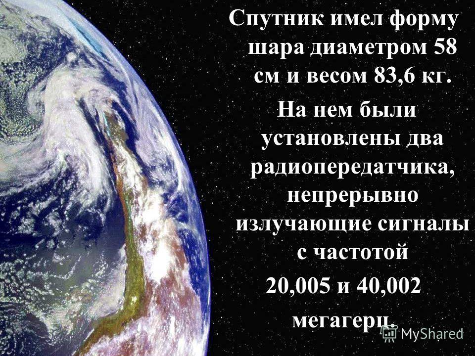 Спутник имел форму шара диаметром 58 см и весом 83,6 кг. На нем были установлены два радиопередатчика, непрерывно излучающие сигналы с частотой На нем были установлены два радиопередатчика, непрерывно излучающие сигналы с частотой 20,005 и 40,002 мег