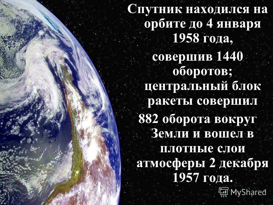 Спутник находился на орбите до 4 января 1958 года, совершив 1440 опоротов; центральный блок ракеты совершил 882 опорота вокруг Земли и вошел в плотные слои атмосферы 2 декабря 1957 года.