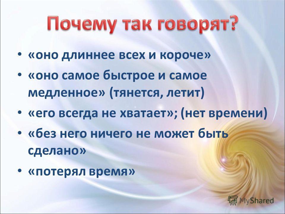 «оно длиннее всех и короче» «оно самое быстрое и самое медленное» (тянется, летит) «его всегда не хватает»; (нет времени) «без него ничего не может быть сделано» «потерял время»