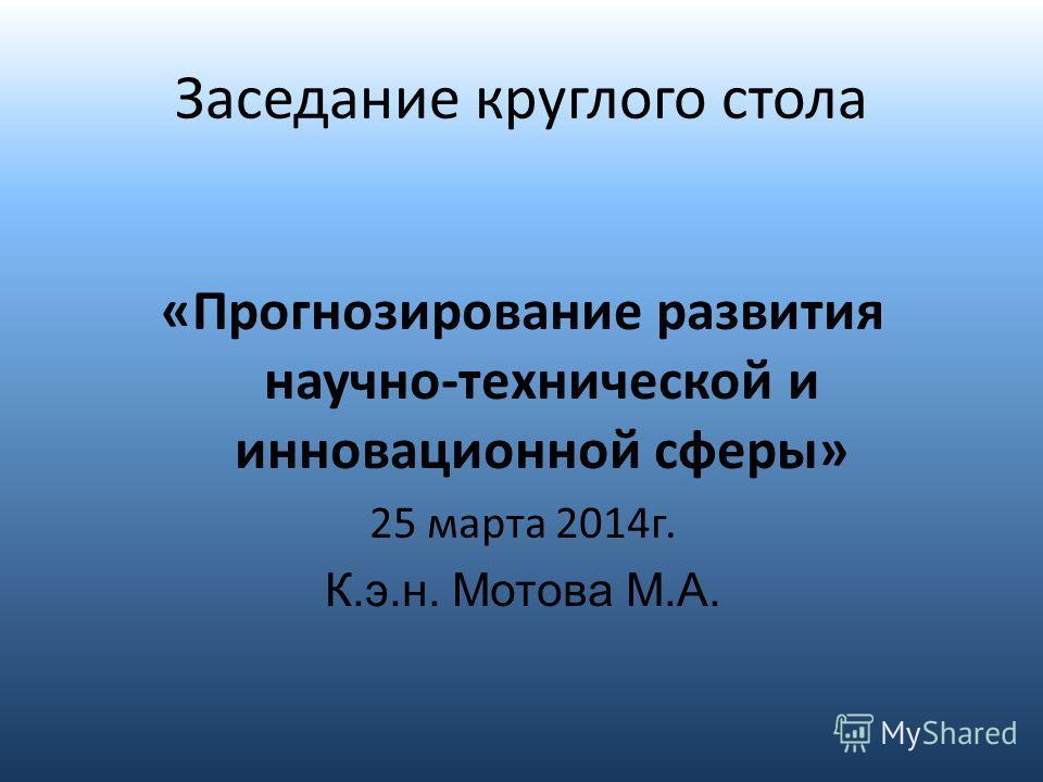 Заседание круглого стола «Прогнозирование развития научно-технической и инновационной сферы» 25 марта 2014 г. К.э.н. Мотова М.А.
