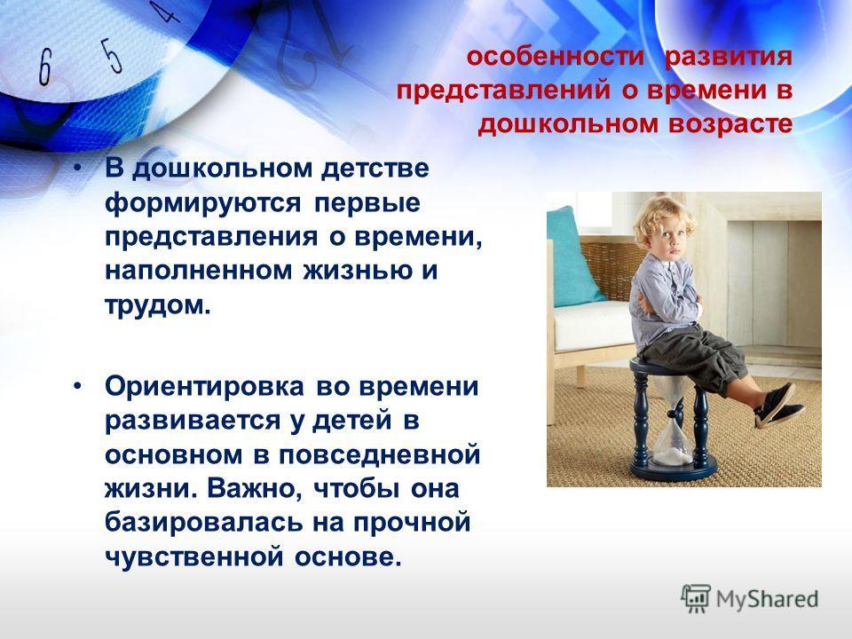 особенности развития представлений о времени в дошкольном возрасте В дошкольном детстве формируются первые представления о времени, наполненном жизнью и трудом. Ориентировка во времени развивается у детей в основном в повседневной жизни. Важно, чтобы