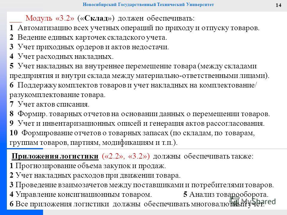 Новосибирский Государственный Технический Университет 14 ___ Модуль «3.2» («Склад») должен обеспечивать: 1 Автоматизацию всех учетных операций по приходу и отпуску товаров. 2 Ведение единых карточек складского учета. 3 Учет приходных ордеров и актов