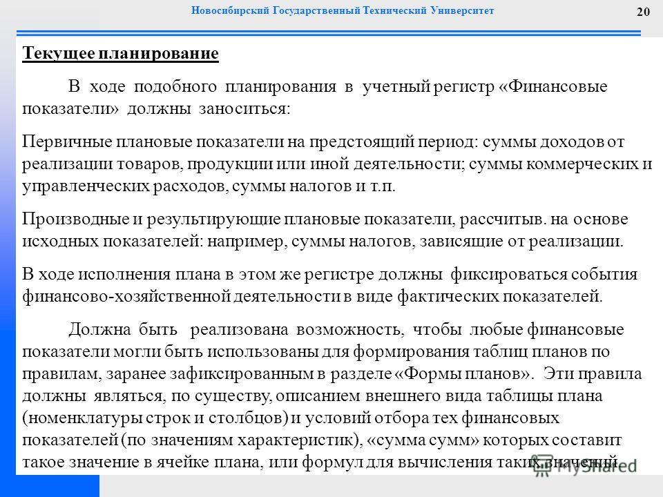 Новосибирский Государственный Технический Университет 20 Текущее планирование В ходе подобного планирования в учетный регистр «Финансовые показатели» должны заноситься: Первичные плановые показатели на предстоящий период: суммы доходов от реализации