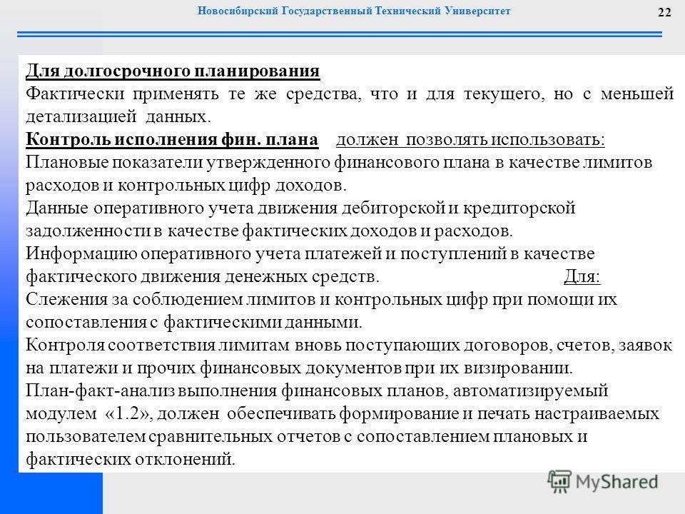 Новосибирский Государственный Технический Университет 22 Для долгосрочного планирования Фактически применять те же средства, что и для текущего, но с меньшей детализацией данных. Контроль исполнения фин. плана должен позволять использовать: Плановые