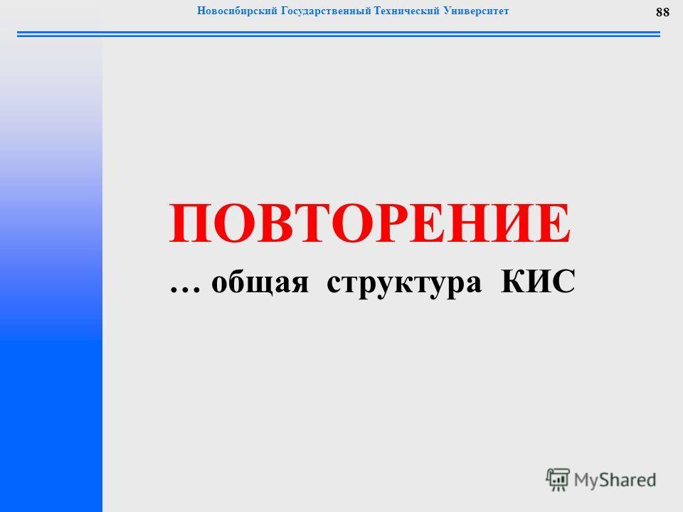 Новосибирский Государственный Технический Университет 88 ПОВТОРЕНИЕ … общая структура КИС