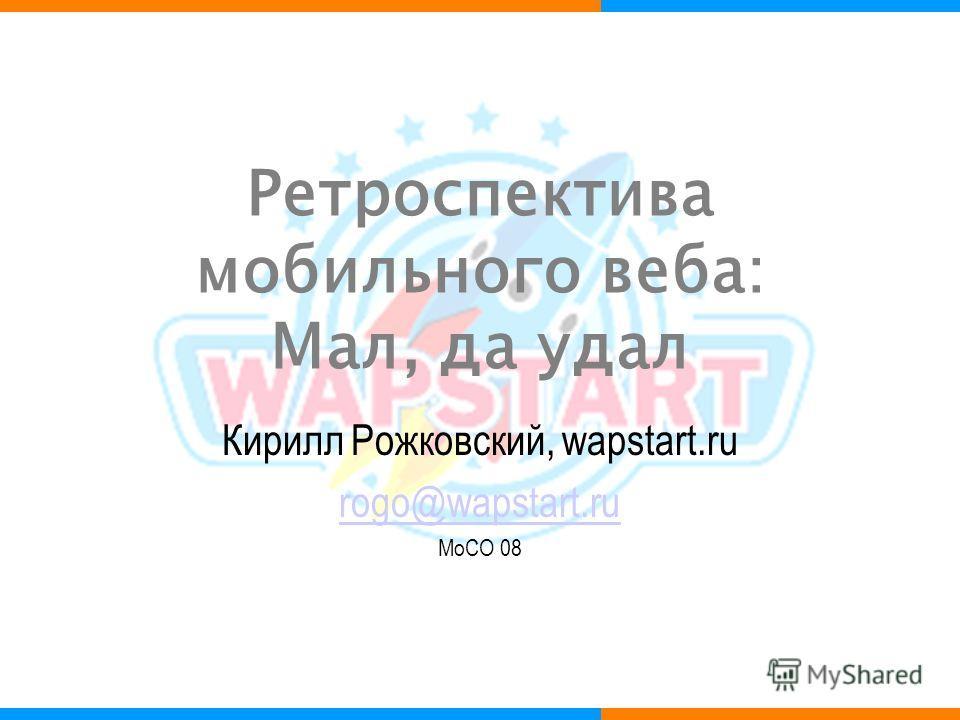 Ретроспектива мобильного веба: Мал, да удал Кирилл Рожковский, wapstart.ru rogo@wapstart.ru MoCO 08