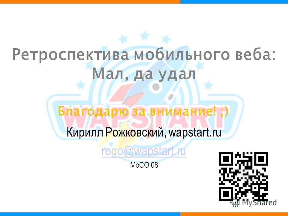 Ретроспектива мобильного веба: Мал, да удал Кирилл Рожковский, wapstart.ru rogo@wapstart.ru MoCO 08 Благодарю за внимание! ;)