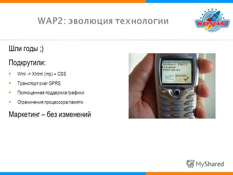 WAP2: эволюция технологии Шли годы ;) Подкрутили: Wml -> Xhtml (mp) + CSS Транспорт over GPRS Полноценная поддержка графики Ограничения процессора/памяти Маркетинг – без изменений
