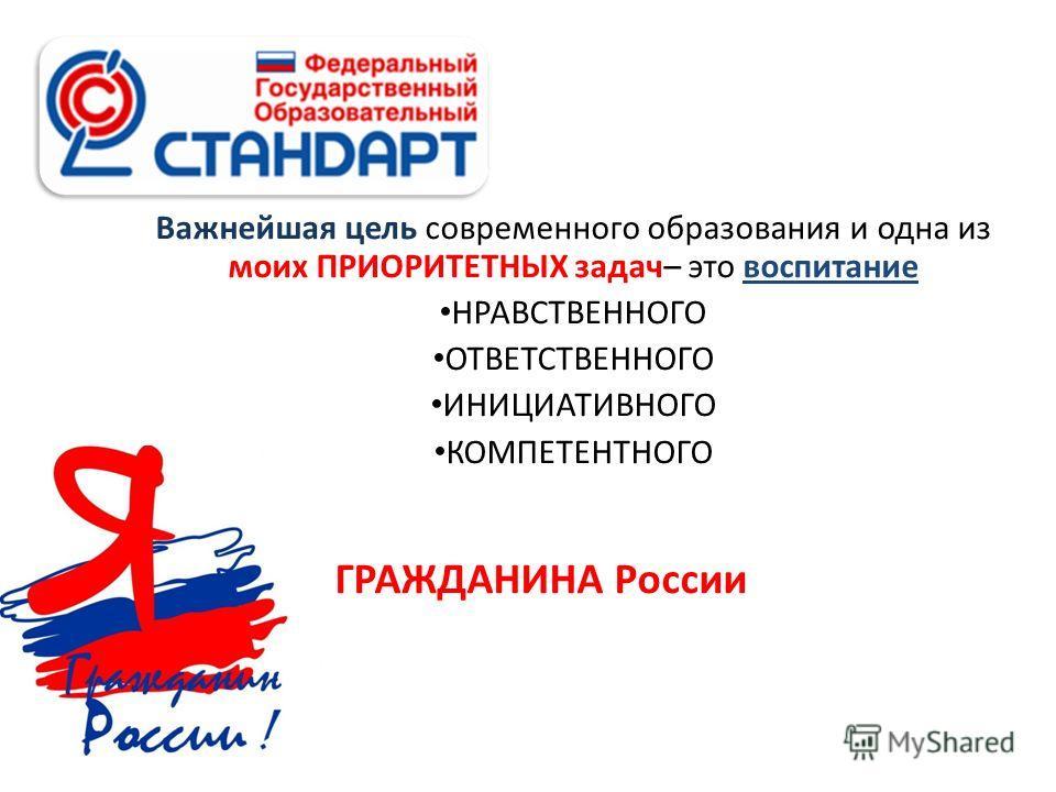 Важнейшая цель современного образования и одна из моих ПРИОРИТЕТНЫХ задач– это воспитание НРАВСТВЕННОГО ОТВЕТСТВЕННОГО ИНИЦИАТИВНОГО КОМПЕТЕНТНОГО ГРАЖДАНИНА России