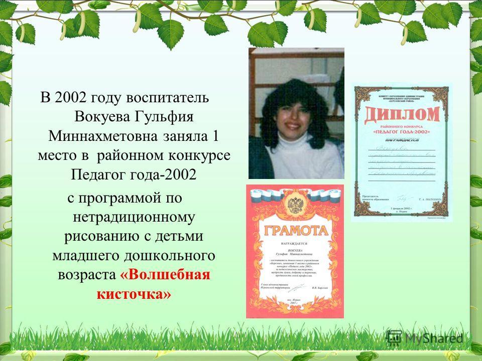В 2002 году воспитатель Вокуева Гульфия Миннахметовна заняла 1 место в районном конкурсе Педагог года-2002 с программой по нетрадиционному рисованию с детьми младшего дошкольного возраста «Волшебная кисточка»