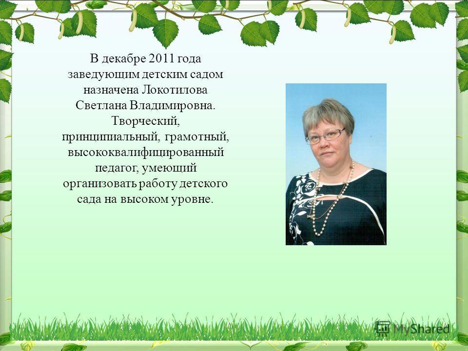 В декабре 2011 года заведующим детским садом назначена Локотилова Светлана Владимировна. Творческий, принципиальный, грамотный, высококвалифицированный педагог, умеющий организовать работу детского сада на высоком уровне.