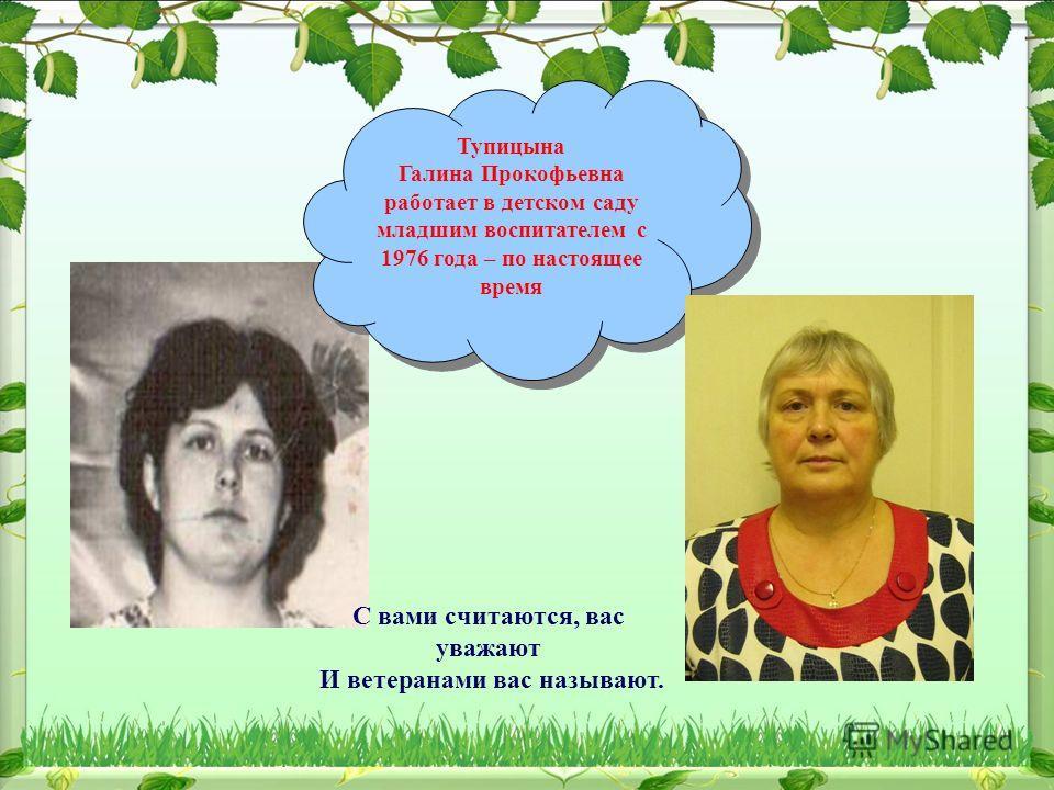 Тупицына Галина Прокофьевна работает в детском саду младшим воспитателем с 1976 года – по настоящее время Тупицына Галина Прокофьевна работает в детском саду младшим воспитателем с 1976 года – по настоящее время С вами считаются, вас уважают И ветера