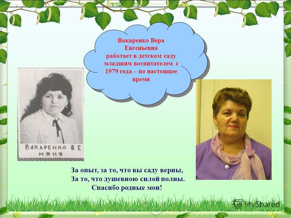 Вакаренко Вера Евгеньевна работает в детском саду младшим воспитателем с 1979 года – по настоящее время Вакаренко Вера Евгеньевна работает в детском саду младшим воспитателем с 1979 года – по настоящее время За опыт, за то, что вы саду верны, За то,