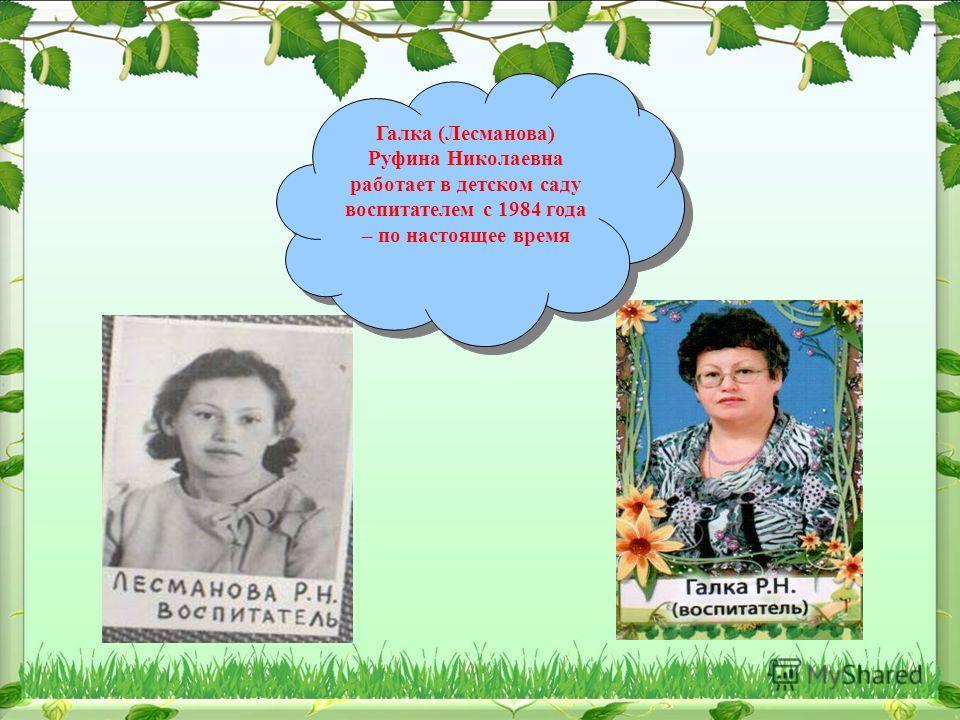 Галка (Лесманова) Руфина Николаевна работает в детском саду воспитателем с 1984 года – по настоящее время Галка (Лесманова) Руфина Николаевна работает в детском саду воспитателем с 1984 года – по настоящее время