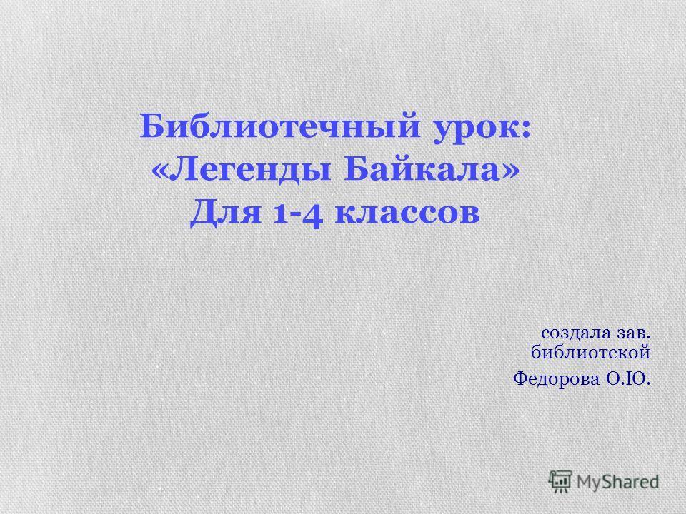 Библиотечный урок: «Легенды Байкала» Для 1-4 классов создала зав. библиотекой Федорова О.Ю.