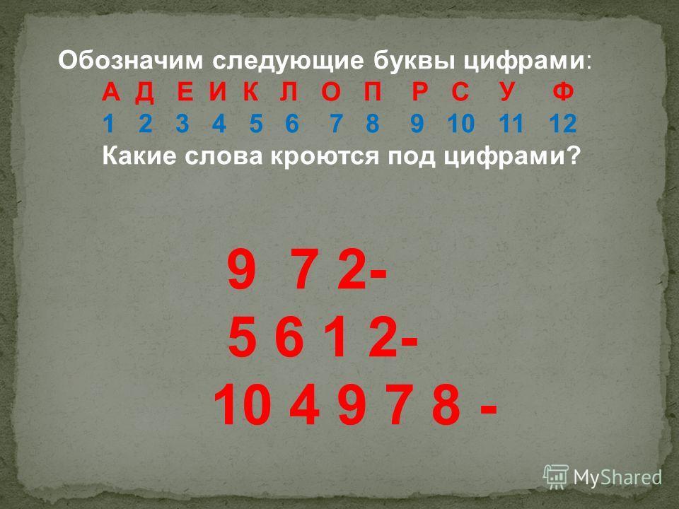 Обозначим следующие буквы цифрами: А Д Е И К Л О П Р С У Ф 1 2 3 4 5 6 7 8 9 10 11 12 Какие слова кроются под цифрами? 9 7 2- 5 6 1 2- 10 4 9 7 8 -