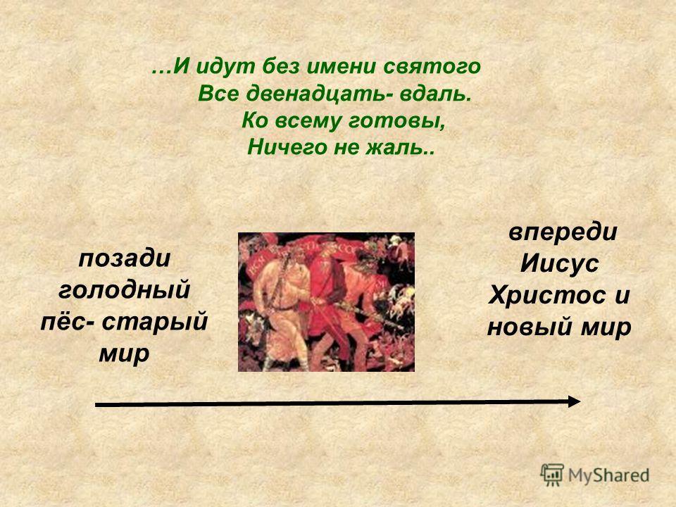 …И идут без имени святого Все двенадцать- вдаль. Ко всему готовы, Ничего не жаль.. позади голодный пёс- старый мир впереди Иисус Христос и новый мир