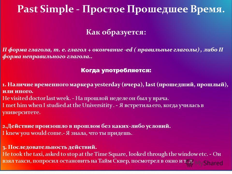 Past Simple - Простое Прошедшее Время. Как образуется: II форма глагола, т. е. глагол + окончание -ed ( правильные глаголы), либо II форма неправильного глагола.. Когда употребляется: 1. Наличие временного маркера yesterday (вчера), last (прошедший,