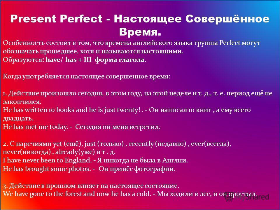 Present Perfect - Настоящее Совершённое Время. Особенность состоит в том, что времена английского языка группы Perfect могут обозначать прошедшее, хотя и называются настоящими. Образуются: have/ has + III форма глагола. Когда употребляется настоящее