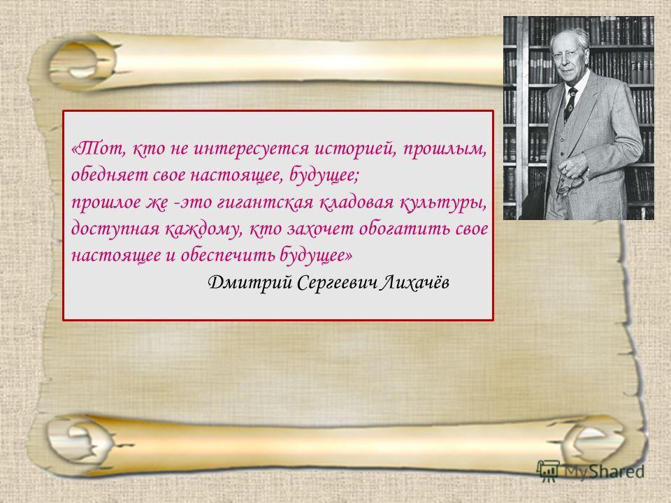 «Тот, кто не интересуется историей, прошлым, обедняет свое настоящее, будущее; прошлое же -это гигантская кладовая культуры, доступная каждому, кто захочет обогатить свое настоящее и обеспечить будущее» Дмитрий Сергеевич Лихачёв