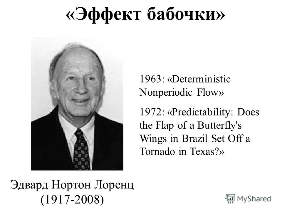 «Эффект бабочки» Эдвард Нортон Лоренц (1917-2008) 1963: «Deterministic Nonperiodic Flow» 1972: «Predictability: Does the Flap of a Butterfly's Wings in Brazil Set Off a Tornado in Texas?»